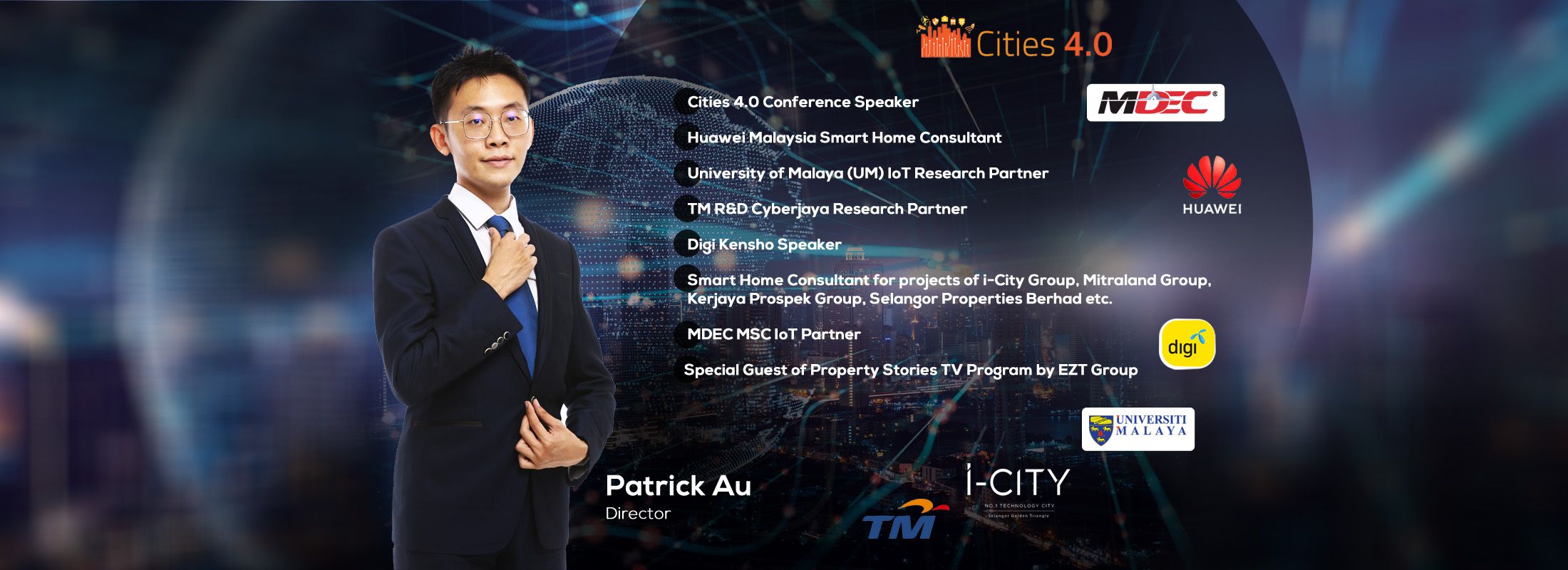Patrick Au Project Director of VYROX - Cities 4.0 Conference Speaker, Huawei Malaysia Smart Home Consultant, University of Malaya (UM) IoT Research Partner, TM R&D Cyberjaya Research Partner, Digi Kensho Speaker, Smart Home Consultant for projects of i-City Group, Mitraland Group, Kerjaya Prospek Group, Selangor Properties Berhad etc. MDEC MSC IoT Partner and Inventor of IoT for Sports Management.